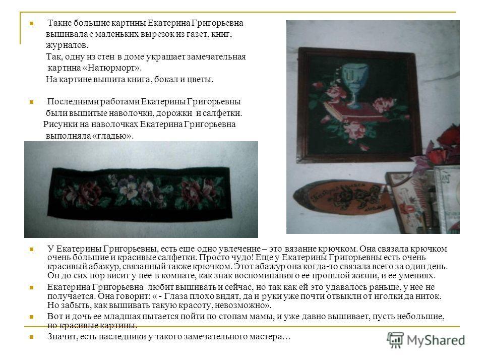 Такие большие картины Екатерина Григорьевна вышивала с маленьких вырезок из газет, книг, журналов. Так, одну из стен в доме украшает замечательная картина «Натюрморт». На картине вышита книга, бокал и цветы. Последними работами Екатерины Григорьевны