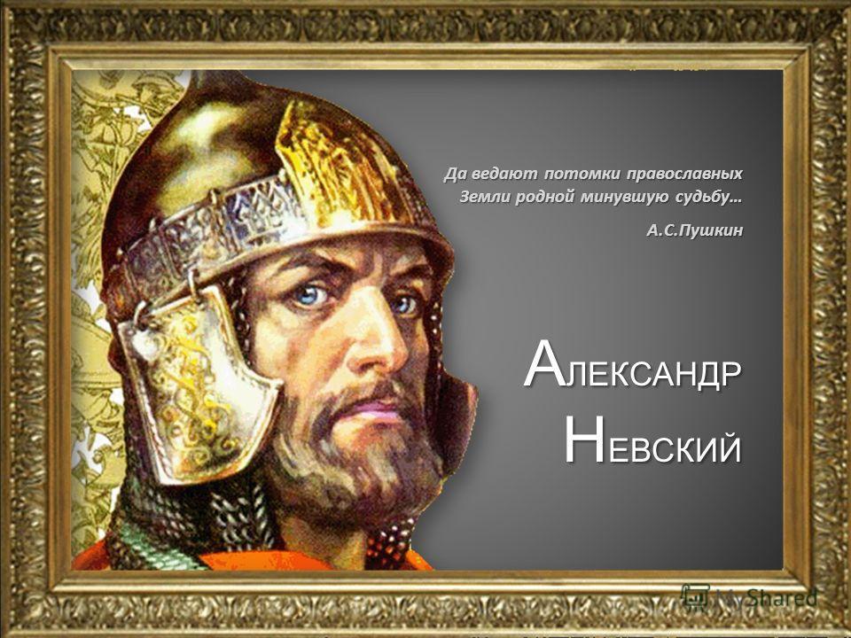 А ЛЕКСАНДР Н ЕВСКИЙ Да ведают потомки православных Земли родной минувшую судьбу… А.С.Пушкин