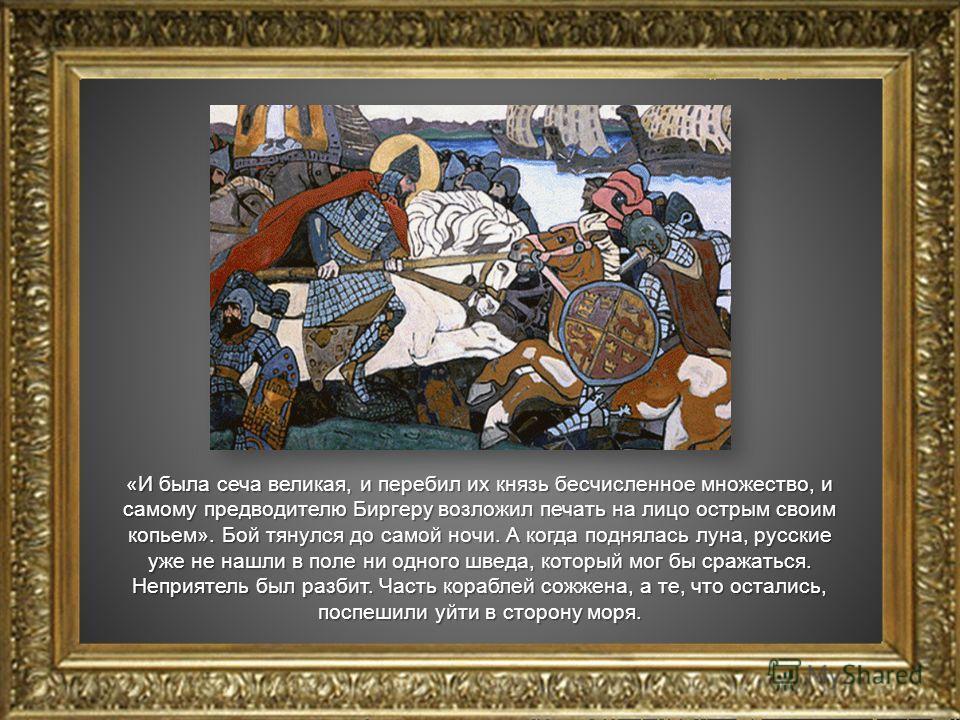 «И была сеча великая, и перебил их князь бесчисленное множество, и самому предводителю Биргеру возложил печать на лицо острым своим копьем». Бой тянулся до самой ночи. А когда поднялась луна, русские уже не нашли в поле ни одного шведа, который мог б