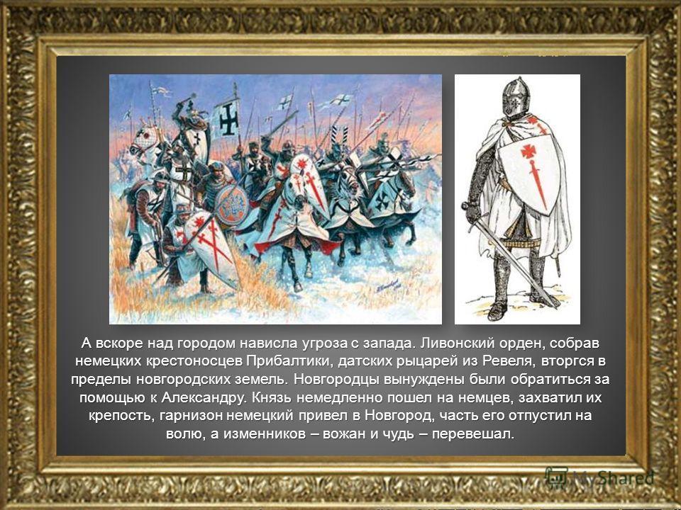 А вскоре над городом нависла угроза с запада. Ливонский орден, собрав немецких крестоносцев Прибалтики, датских рыцарей из Ревеля, вторгся в пределы новгородских земель. Новгородцы вынуждены были обратиться за помощью к Александру. Князь немедленно п