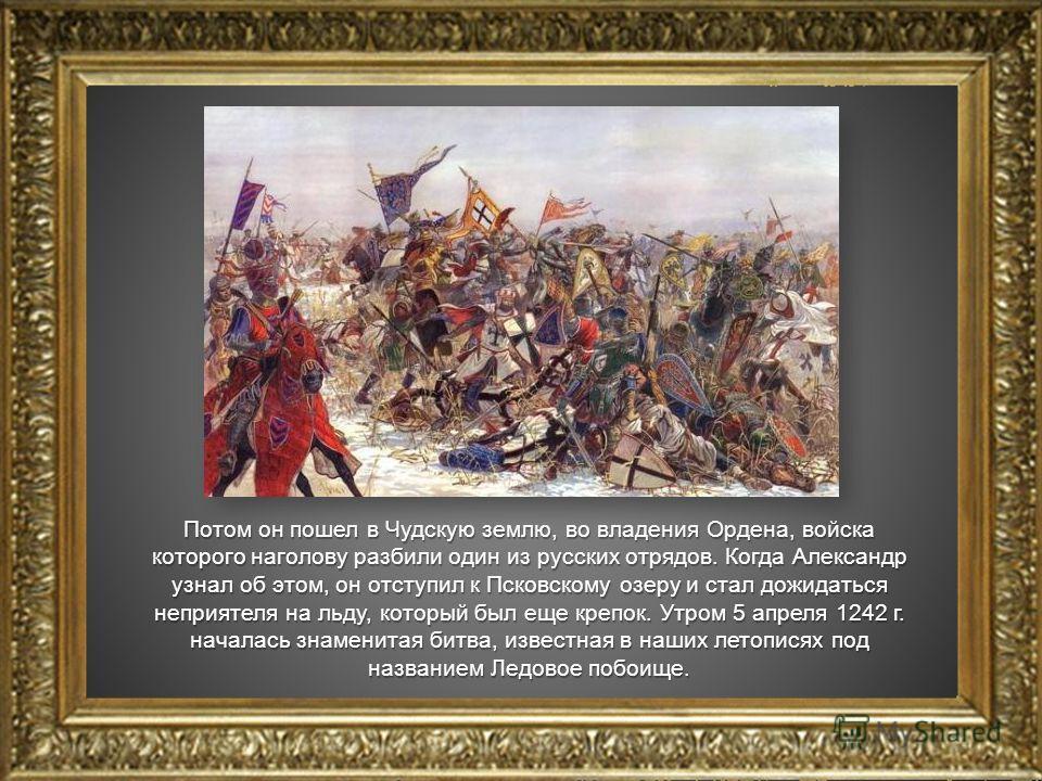 Потом он пошел в Чудскую землю, во владения Ордена, войска которого наголову разбили один из русских отрядов. Когда Александр узнал об этом, он отступил к Псковскому озеру и стал дожидаться неприятеля на льду, который был еще крепок. Утром 5 апреля 1