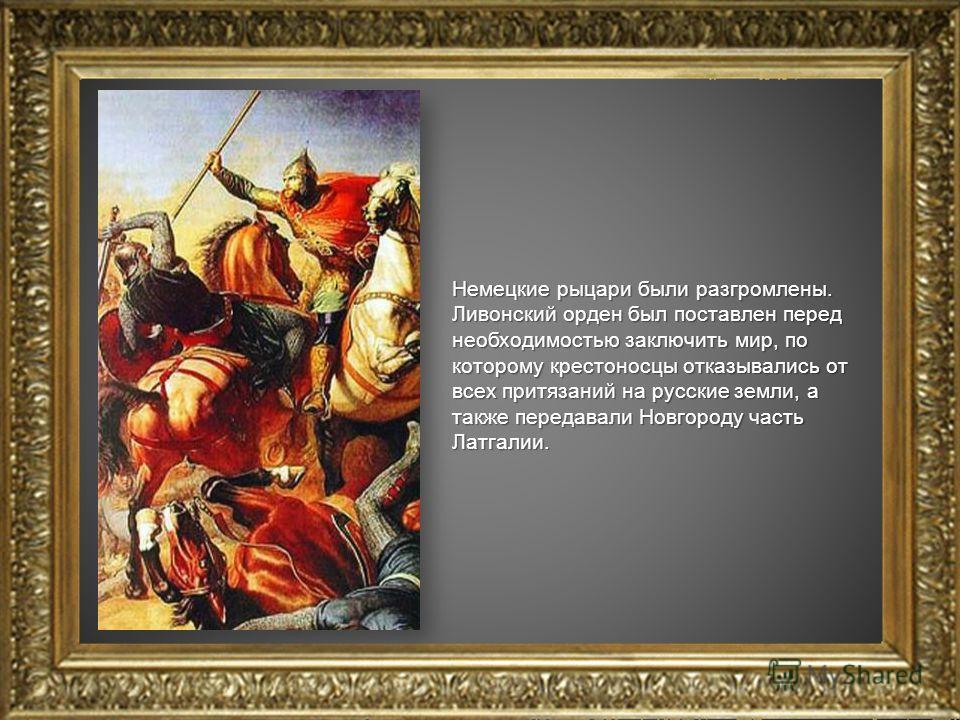 Немецкие рыцари были разгромлены. Ливонский орден был поставлен перед необходимостью заключить мир, по которому крестоносцы отказывались от всех притязаний на русские земли, а также передавали Новгороду часть Латгалии.