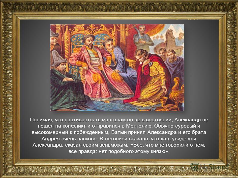 Понимая, что противостоять монголам он не в состоянии, Александр не пошел на конфликт и отправился в Монголию. Обычно суровый и высокомерный к побежденным, Батый принял Александра и его брата Андрея очень ласково. В летописи сказано, что хан, увидевш