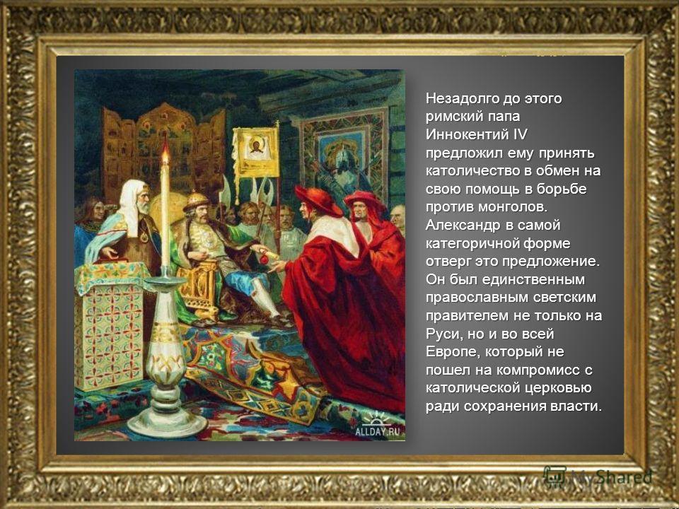 Незадолго до этого римский папа Иннокентий IV предложил ему принять католичество в обмен на свою помощь в борьбе против монголов. Александр в самой категоричной форме отверг это предложение. Он был единственным православным светским правителем не тол