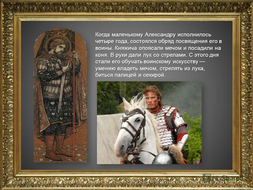 Когда маленькому Александру исполнилось четыре года, состоялся обряд посвящения его в воины. Княжича опоясали мечом и посадили на коня. В руки дали лук со стрелами. С этого дня стали его обучать воинскому искусству умению владеть мечом, стрелять из л