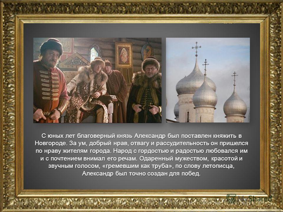 С юных лет благоверный князь Александр был поставлен княжить в Новгороде. За ум, добрый нрав, отвагу и рассудительность он пришелся по нраву жителям города. Народ с гордостью и радостью любовался им и с почтением внимал его речам. Одаренный мужеством
