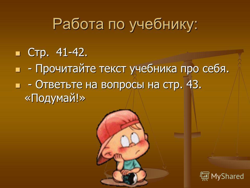 Работа по учебнику: Стр. 41-42. Стр. 41-42. - Прочитайте текст учебника про себя. - Прочитайте текст учебника про себя. - Ответьте на вопросы на стр. 43. «Подумай!» - Ответьте на вопросы на стр. 43. «Подумай!»