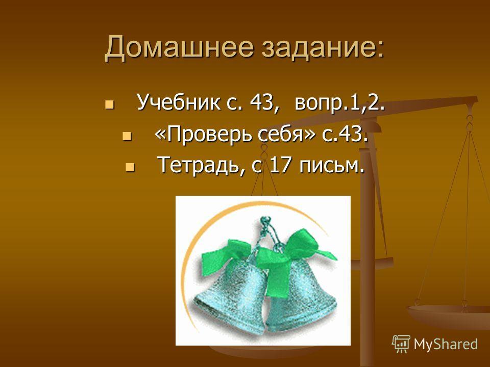 Домашнее задание: Учебник с. 43, вопр.1,2. Учебник с. 43, вопр.1,2. «Проверь себя» с.43. «Проверь себя» с.43. Тетрадь, с 17 письм. Тетрадь, с 17 письм.