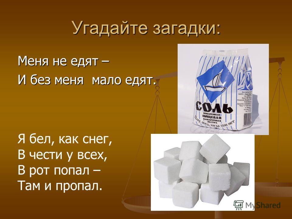 Угадайте загадки: Меня не едят – И без меня мало едят. Я бел, как снег, В чести у всех, В рот попал – Там и пропал.