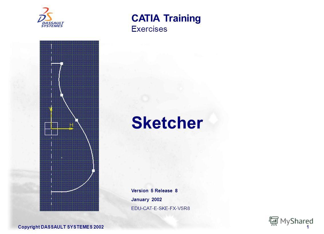 Copyright DASSAULT SYSTEMES 20021 Sketcher CATIA Training Exercises Version 5 Release 8 January 2002 EDU-CAT-E-SKE-FX-V5R8