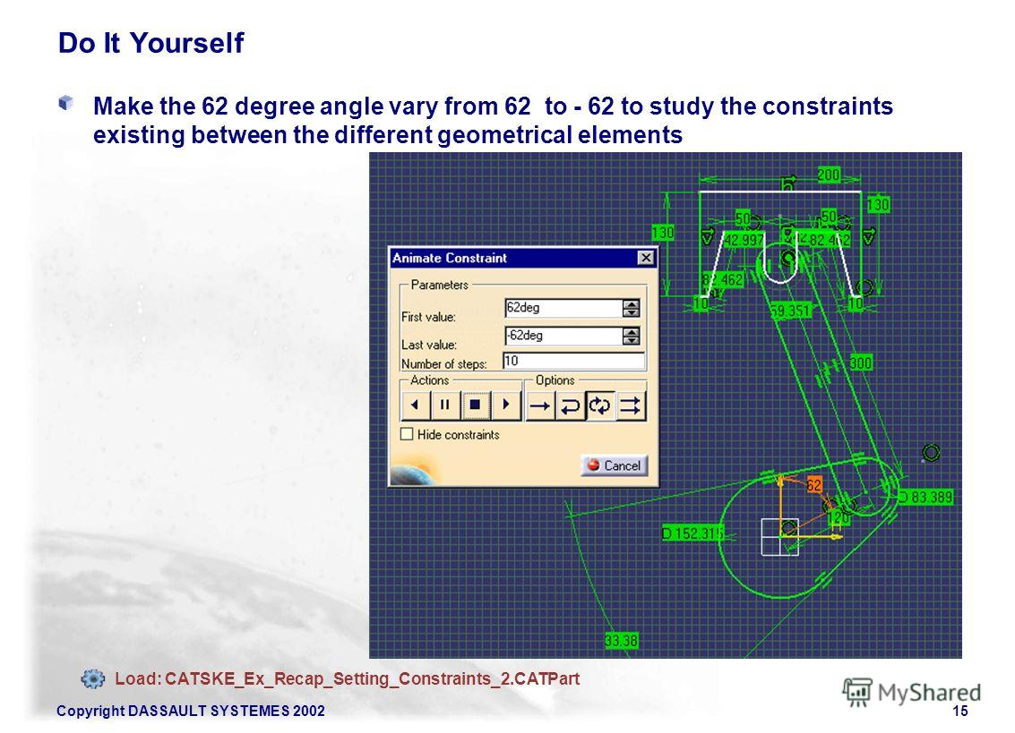 Copyright DASSAULT SYSTEMES 200215 Do It Yourself Make the 62 degree angle vary from 62 to - 62 to study the constraints existing between the different geometrical elements Pt5 Pt1 Load: CATSKE_Ex_Recap_Setting_Constraints_2.CATPart