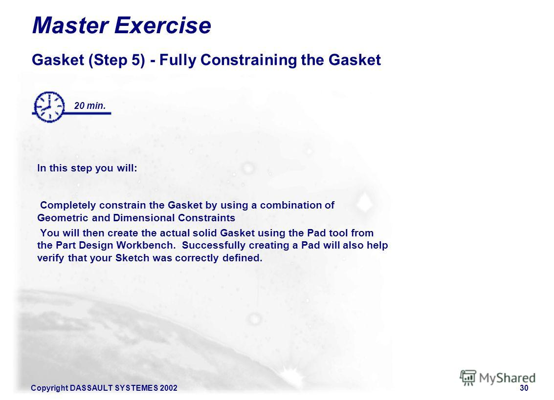 Copyright DASSAULT SYSTEMES 200230 Master Exercise Gasket (Step 5) - Fully Constraining the Gasket In this step you will: Completely constrain the Gasket by using a combination of Geometric and Dimensional Constraints You will then create the actual