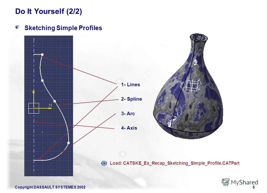 Copyright DASSAULT SYSTEMES 20025 1- Lines 2- Spline 3- Arc 4- Axis Load: CATSKE_Ex_Recap_Sketching_Simple_Profile.CATPart Do It Yourself (2/2) Sketching Simple Profiles