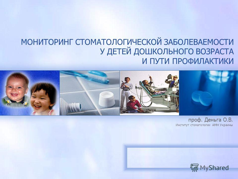 МОНИТОРИНГ СТОМАТОЛОГИЧЕСКОЙ ЗАБОЛЕВАЕМОСТИ У ДЕТЕЙ ДОШКОЛЬНОГО ВОЗРАСТА И ПУТИ ПРОФИЛАКТИКИ проф. Деньга О.В. Институт стоматологии АМН Украины