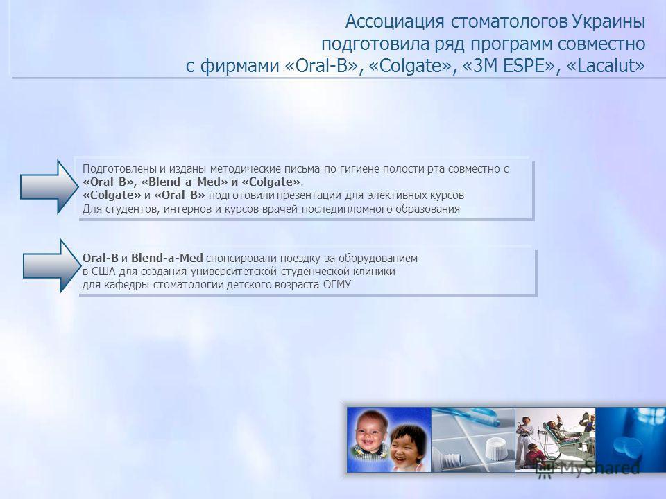 Ассоциация стоматологов Украины подготовила ряд программ совместно с фирмами «Оral-В», «Colgate», «3M ESPE», «Lacalut» Подготовлены и изданы методические письма по гигиене полости рта совместно с «Oral-B», «Blend-a-Med» и «Colgate». «Colgate» и «Оral