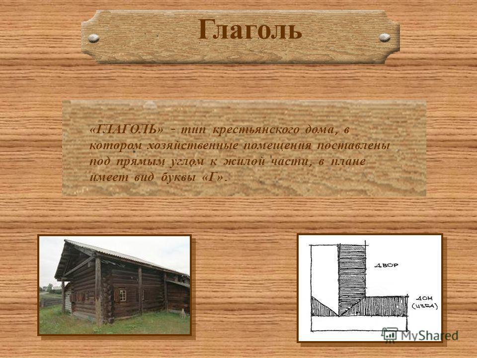 Глаголь «ГЛАГОЛЬ» - тип крестьянского дома, в котором хозяйственные помещения поставлены под прямым углом к жилой части, в плане имеет вид буквы «Г».