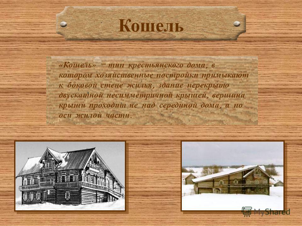 Кошель «Кошель» – тип крестьянского дома, в котором хозяйственные постройки примыкают к боковой стене жилья, здание перекрыто двускатной несимметричной крышей, вершина крыши проходит не над серединой дома, а по оси жилой части.