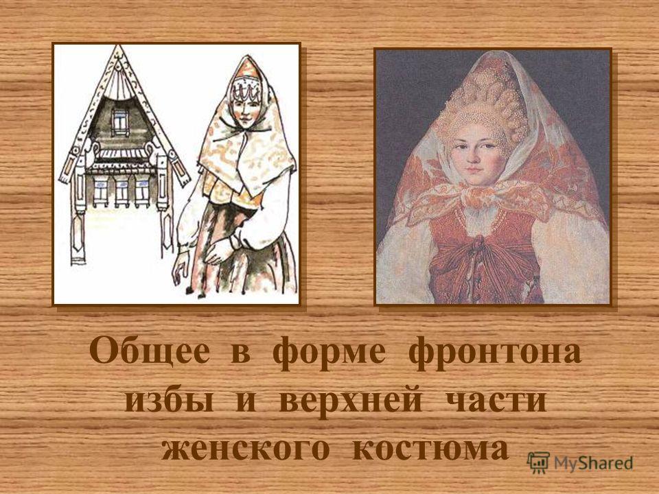 Общее в форме фронтона избы и верхней части женского костюма