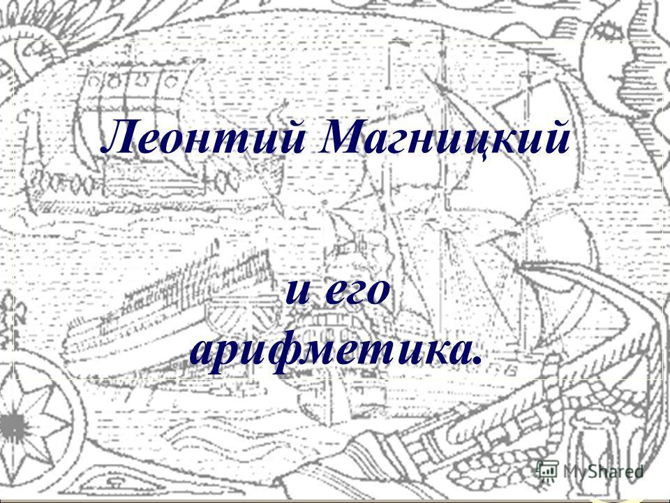 Необходимо формировать у учащихся гордость за отечественную математическую науку. Как пример такой работы предлагаю фрагмент презентации проекта, посвященного созданию первого учебника математики в России.