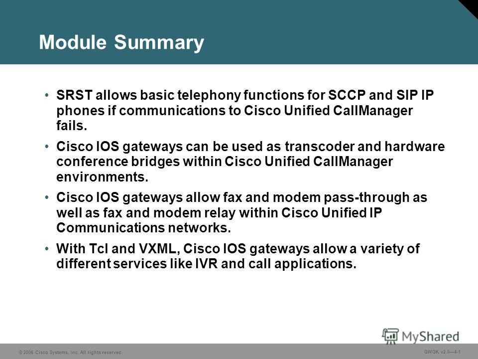 © 2006 Cisco Systems, Inc. All rights reserved. GWGK v2.04-1 Module Summary SRST allows basic telephony functions for SCCP and SIP IP phones if communications to Cisco Unified CallManager fails. Cisco IOS gateways can be used as transcoder and hardwa