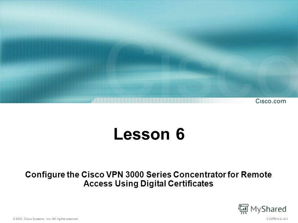 © 2003, Cisco Systems, Inc. All rights reserved. CSVPN 4.06-1 Lesson 6 Configure the Cisco VPN 3000 Series Concentrator for Remote Access Using Digital Certificates