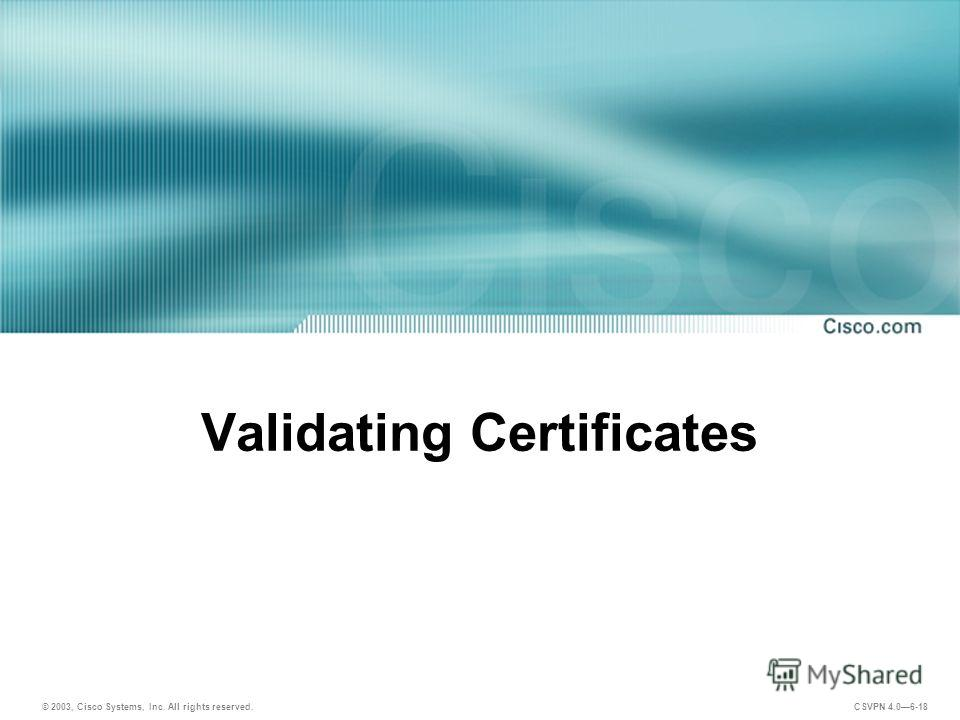 © 2003, Cisco Systems, Inc. All rights reserved. CSVPN 4.06-18 Validating Certificates