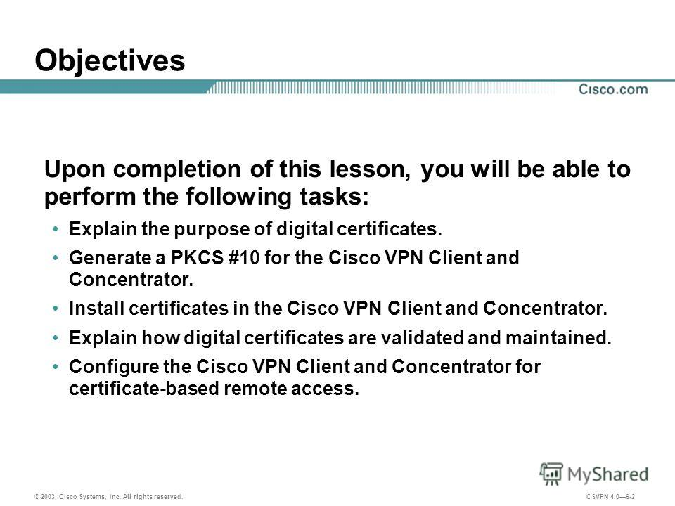 © 2003, Cisco Systems, Inc. All rights reserved. CSVPN 4.06-2 Objectives Upon completion of this lesson, you will be able to perform the following tasks: Explain the purpose of digital certificates. Generate a PKCS #10 for the Cisco VPN Client and Co