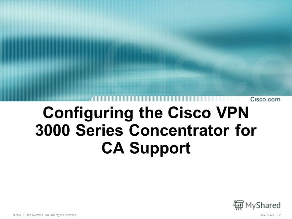 © 2003, Cisco Systems, Inc. All rights reserved. CSVPN 4.06-28 Configuring the Cisco VPN 3000 Series Concentrator for CA Support