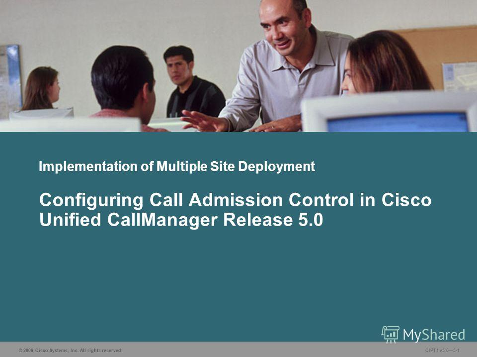 © 2006 Cisco Systems, Inc. All rights reserved. CIPT1 v5.05-1 Implementation of Multiple Site Deployment Configuring Call Admission Control in Cisco Unified CallManager Release 5.0