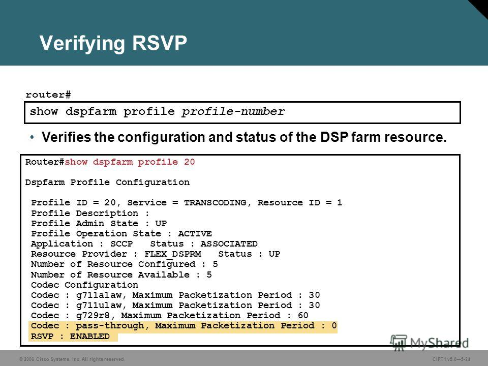 © 2006 Cisco Systems, Inc. All rights reserved. CIPT1 v5.05-24 Verifying RSVP show dspfarm profile profile-number router# Verifies the configuration and status of the DSP farm resource. Router#show dspfarm profile 20 Dspfarm Profile Configuration Pro