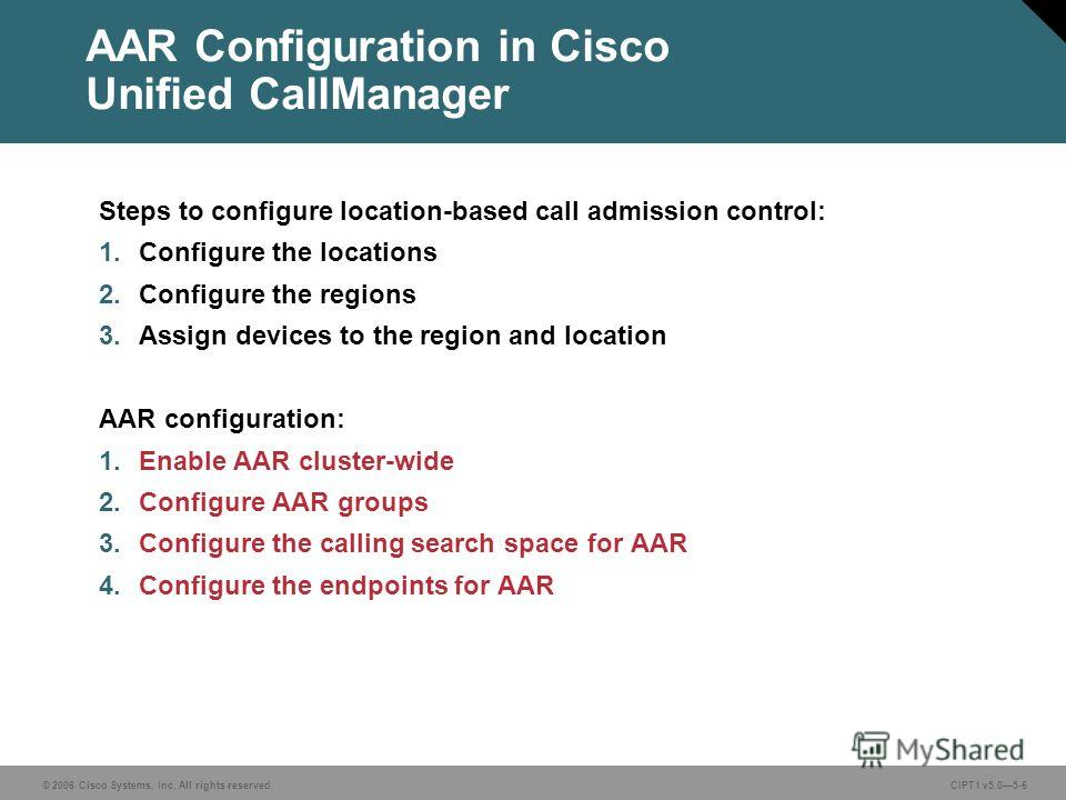 © 2006 Cisco Systems, Inc. All rights reserved. CIPT1 v5.05-6 AAR Configuration in Cisco Unified CallManager Steps to configure location-based call admission control: 1. Configure the locations 2. Configure the regions 3. Assign devices to the region