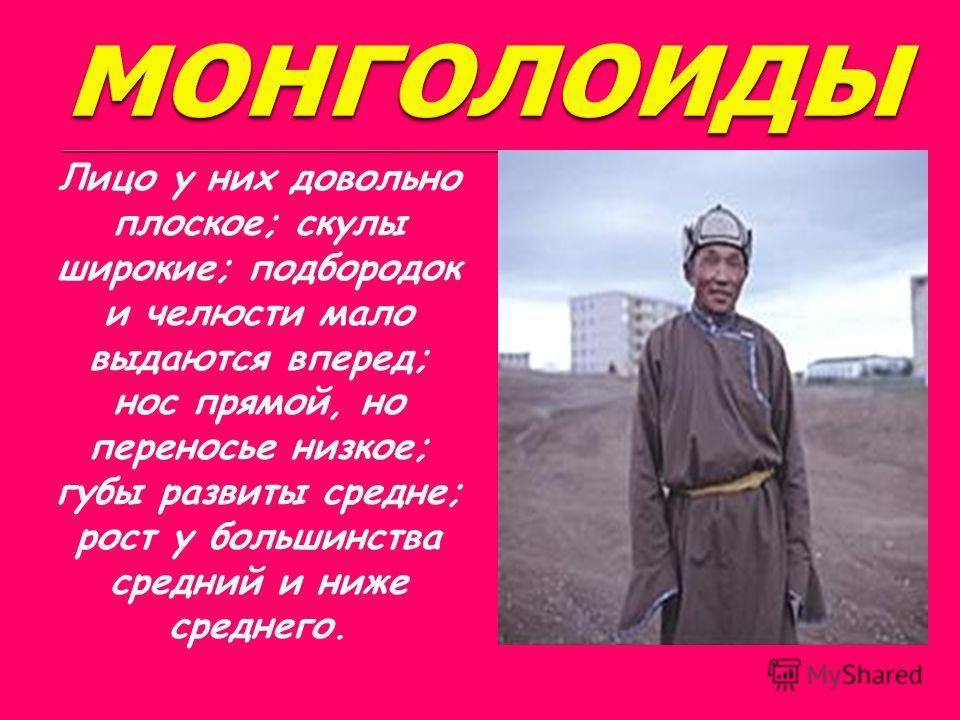 Для типичных монголоидов очень характерна сильно развитая и своеобразно расположенная складка верхнего века, которая прикрывает внутренний угол глаза, обусловливая тем самым несколько косое положение глазной щели (складка эта носит название эпикантус