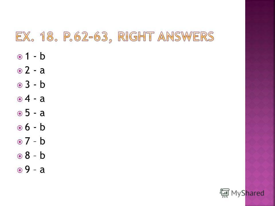 1 - b 2 - a 3 - b 4 - a 5 - a 6 - b 7 – b 8 – b 9 – a