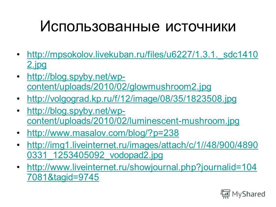 Использованные источники http://mpsokolov.livekuban.ru/files/u6227/1.3.1._sdc1410 2.jpghttp://mpsokolov.livekuban.ru/files/u6227/1.3.1._sdc1410 2. jpg http://blog.spyby.net/wp- content/uploads/2010/02/glowmushroom2.jpghttp://blog.spyby.net/wp- conten