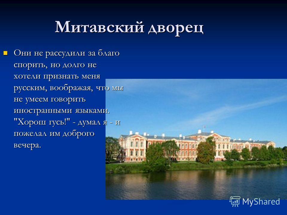 Митавский дворец Они не рассудили за благо спорить, но долго не хотели признать меня русским, воображая, что мы не умеем говорить иностранными языками.