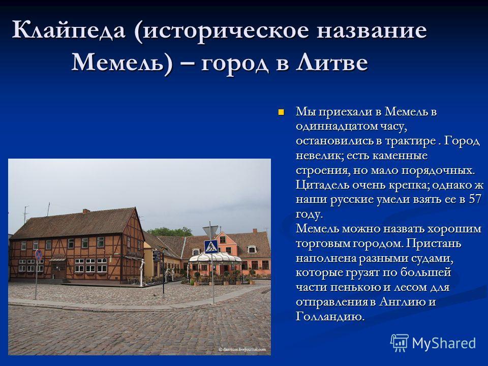 Клайпеда (историческое название Мемель) – город в Литве Мы приехали в Мемель в одиннадцатом часу, остановились в трактире. Город невелик; есть каменные строения, но мало порядочных. Цитадель очень крепка; однако ж наши русские умели взять ее в 57 год
