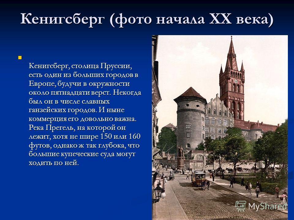 Кенигсберг, столица Пруссии, есть один из больших городов в Европе, будучи в окружности около пятнадцати верст. Некогда был он в числе славных ганзейских городов. И ныне коммерция его довольно важна. Река Прегель, на которой он лежит, хотя не шире 15