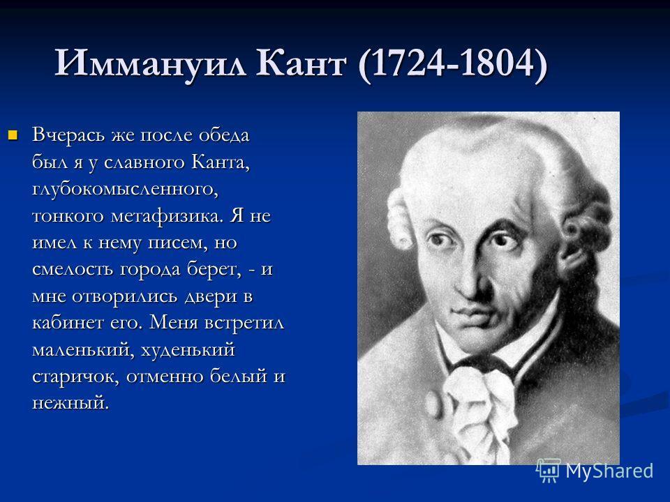 Иммануил Кант (1724-1804) Вчерась же после обеда был я у славного Канта, глубокомысленного, тонкого метафизика. Я не имел к нему писем, но смелость города берет, - и мне отворились двери в кабинет его. Меня встретил маленький, худенький старичок, отм