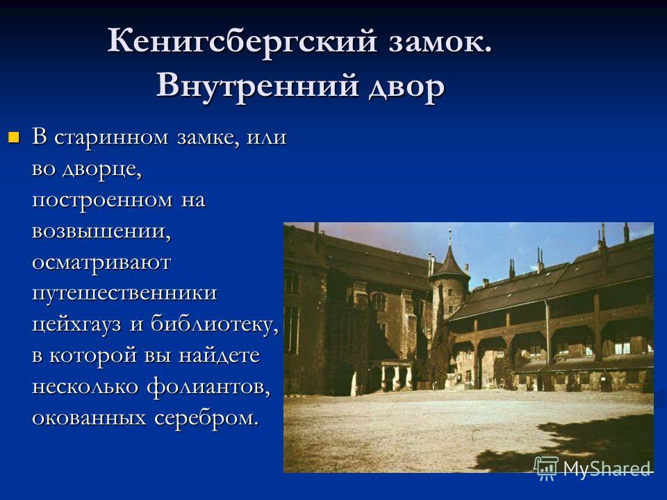 Кенигсбергский замок. Внутренний двор В старинном замке, или во дворце, построенном на возвышении, осматривают путешественники цейхгауз и библиотеку, в которой вы найдете несколько фолиантов, окованных серебром. В старинном замке, или во дворце, пост
