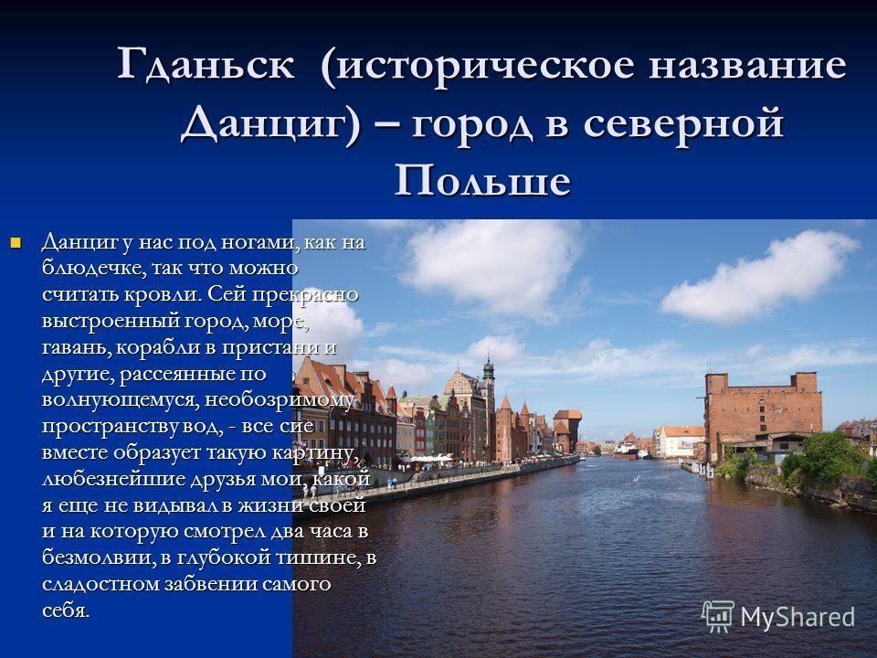 Гданьск (историческое название Данциг) – город в северной Польше Данциг у нас под ногами, как на блюдечке, так что можно считать кровли. Сей прекрасно выстроенный город, море, гавань, корабли в пристани и другие, рассеянные по волнующемуся, необозрим