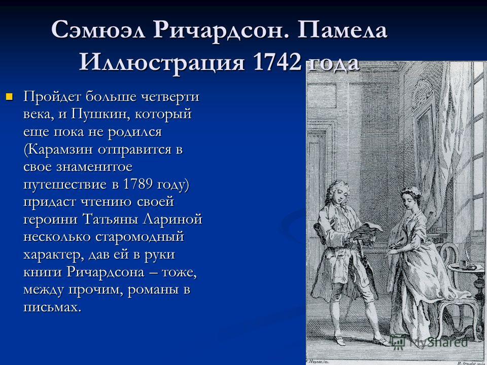 Пройдет больше четверти века, и Пушкин, который еще пока не родился (Карамзин отправится в свое знаменитое путешествие в 1789 году) придаст чтению своей героини Татьяны Лариной несколько старомодный характер, дав ей в руки книги Ричардсона – тоже, ме