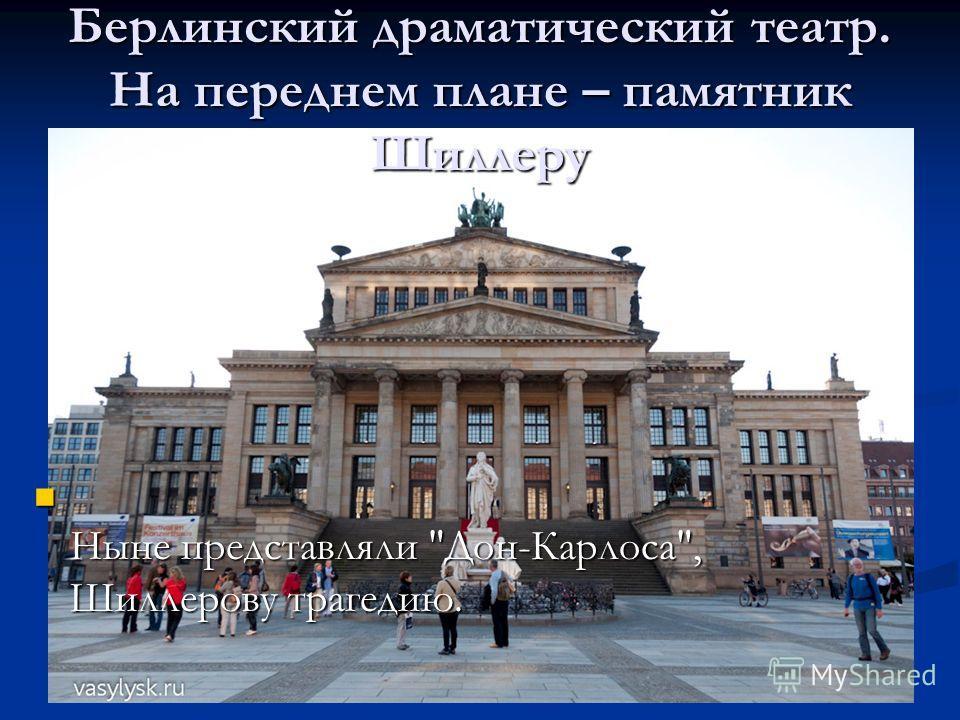 Ныне представляли Дон-Карлоса, Шиллерову трагедию. Ныне представляли Дон-Карлоса, Шиллерову трагедию. Берлинский драматический театр. На переднем плане – памятник Шиллеру