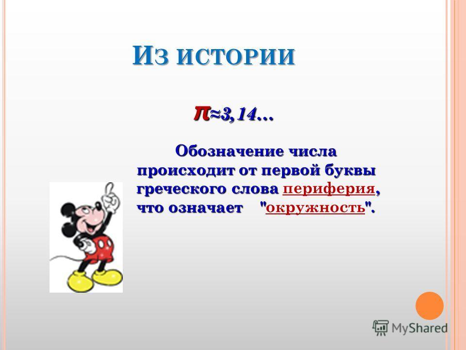 И З ИСТОРИИ π3,14… Обозначение числа происходит от первой буквы греческого слова, что означает . греческого слова периферия, что означает окружность.