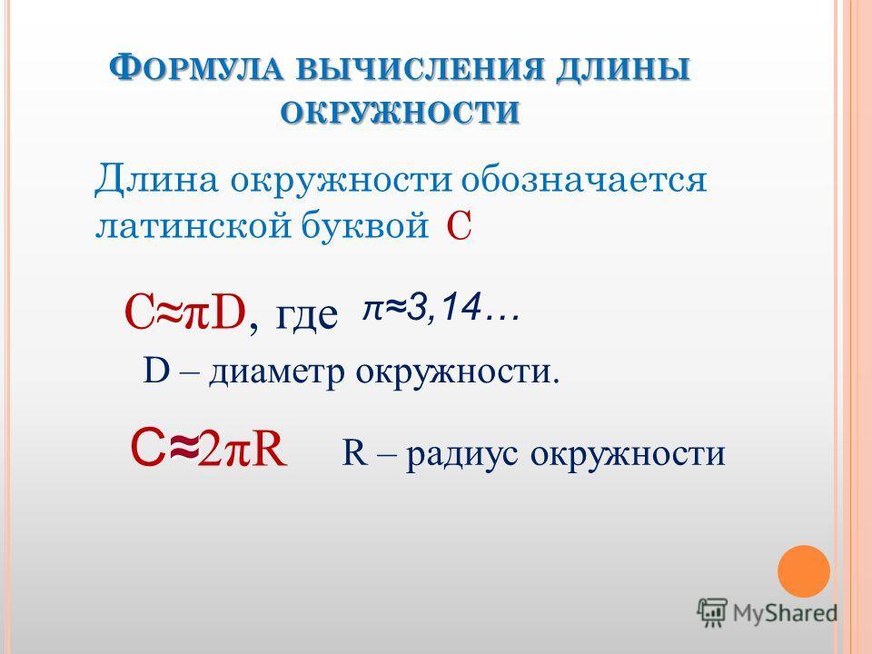 Ф ОРМУЛА ВЫЧИСЛЕНИЯ ДЛИНЫ ОКРУЖНОСТИ С π D, где Длина окружности обозначается латинской буквой С π 3,14… D – диаметр окружности. C 2πR R – радиус окружности