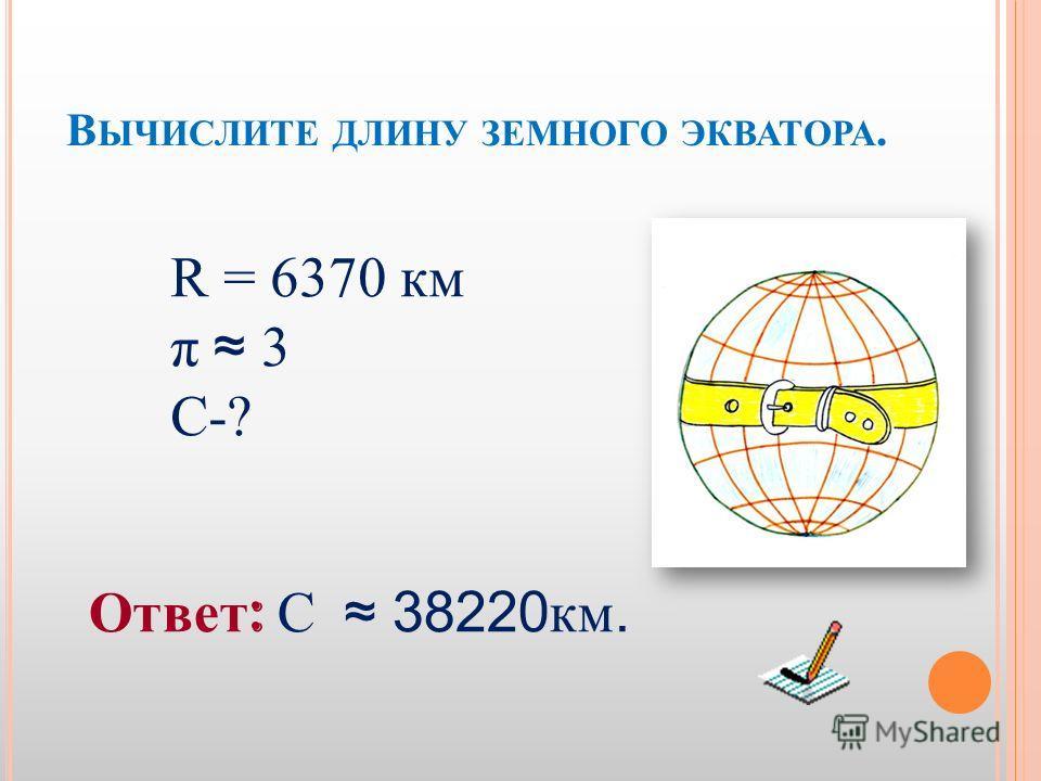 В ЫЧИСЛИТЕ ДЛИНУ ЗЕМНОГО ЭКВАТОРА. R = 6370 км π 3π 3 С-? Ответ : С 38220 км.