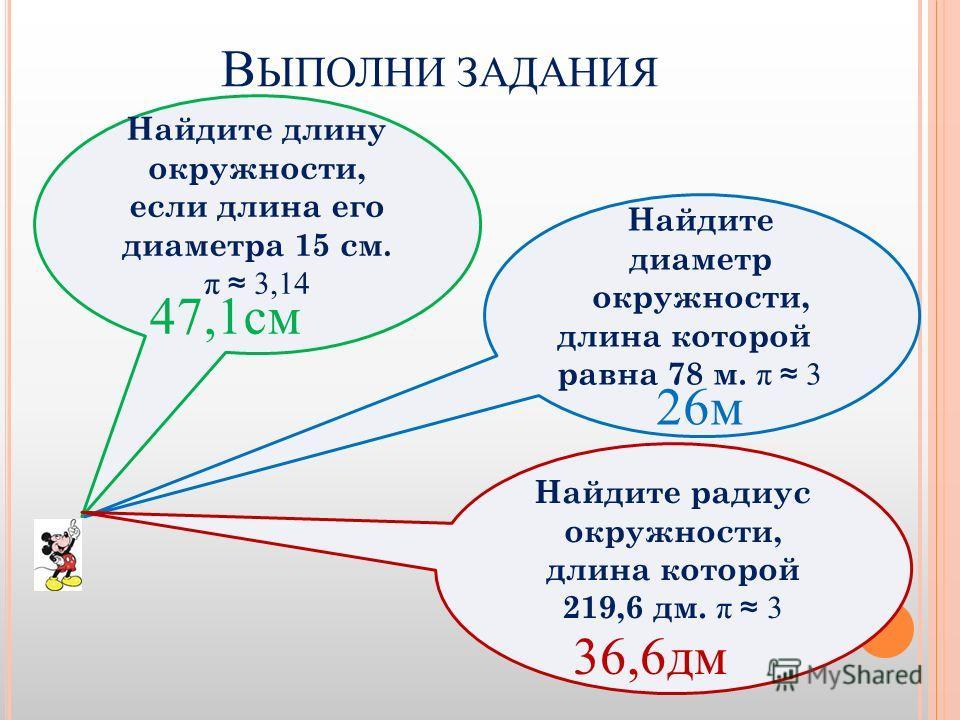 В ЫПОЛНИ ЗАДАНИЯ Найдите длину окружности, если длина его диаметра 15 см. π 3,14 Найдите диаметр окружности, длина которой равна 78 м. π 3 Найдите радиус окружности, длина которой 219,6 дм. π 3 47,1 см 26 м 36,6 дм