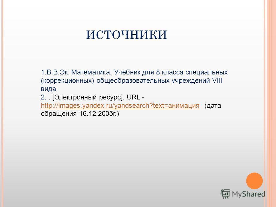 ИСТОЧНИКИ 1.В.В.Эк. Математика. Учебник для 8 класса специальных (коррекционных) общеобразовательных учреждений VIII вида. 2.. [Электронный ресурс]. URL - http://images.yandex.ru/yandsearch?text=анимация (дата обращения 16.12.2005 г.) http://images.y