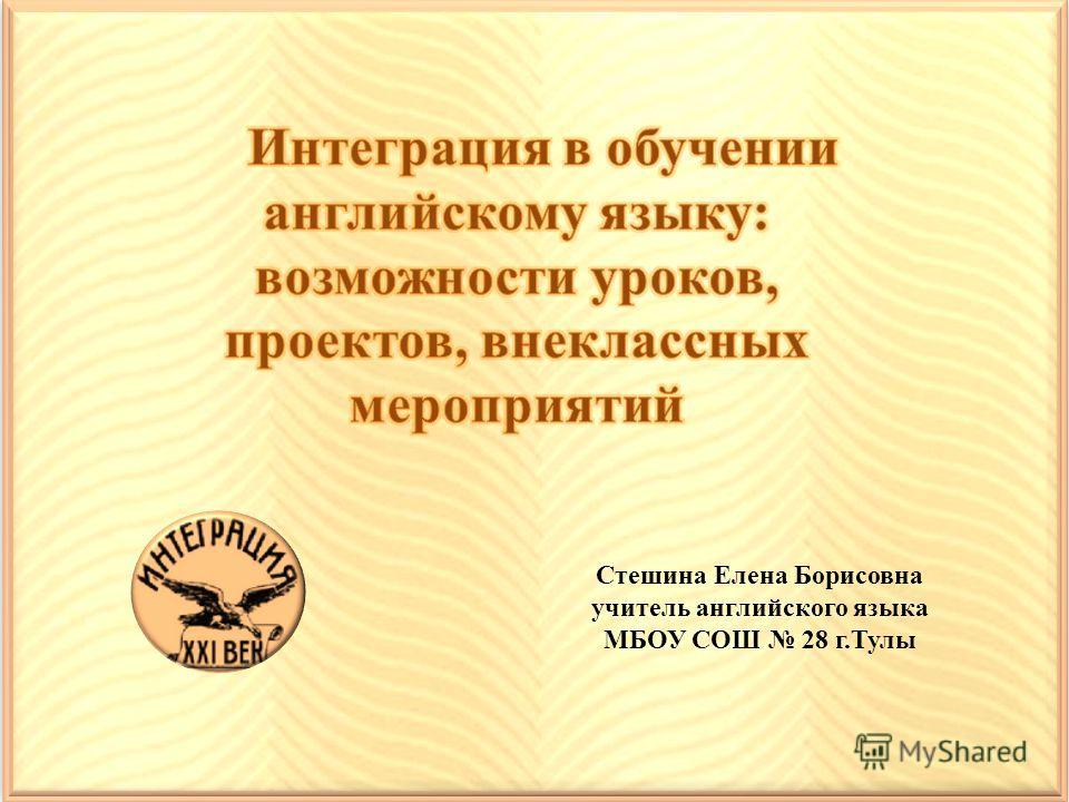 Стешина Елена Борисовна учитель английского языка МБОУ СОШ 28 г.Тулы