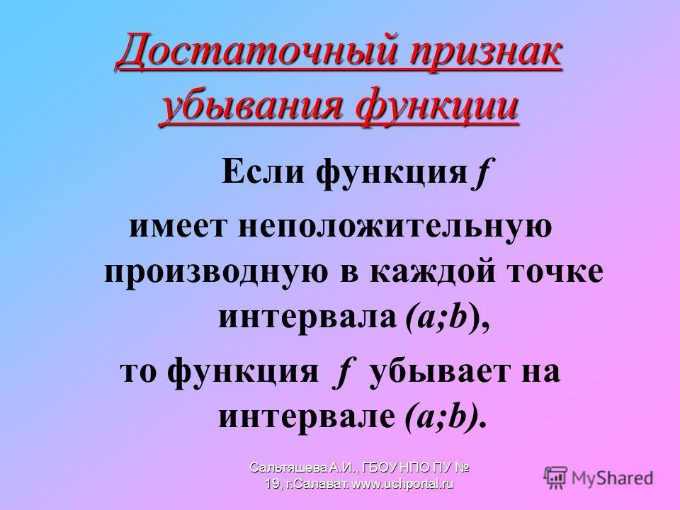 Достаточный признак убывания функции Если функция f имеет неположительную производную в каждой точке интервала (а;b), то функция f убывает на интервале (а;b). Сальтяшева А.И., ГБОУ НПО ПУ 19, г.Салават. www.uchportal.ru