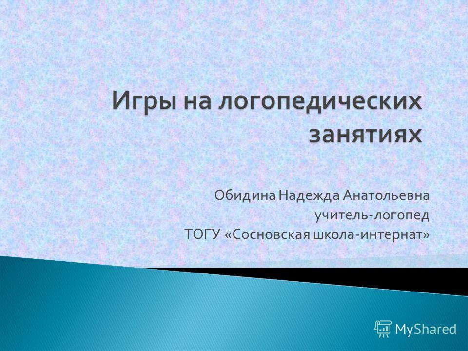 Обидина Надежда Анатольевна учитель - логопед ТОГУ « Сосновская школа - интернат »